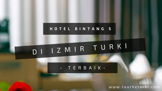 Hotel Bintang 5 di Izmir Turki Terbaik